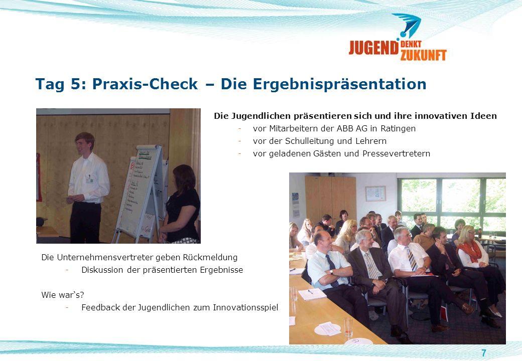 7 Tag 5: Praxis-Check – Die Ergebnispräsentation Die Jugendlichen präsentieren sich und ihre innovativen Ideen -vor Mitarbeitern der ABB AG in Ratinge