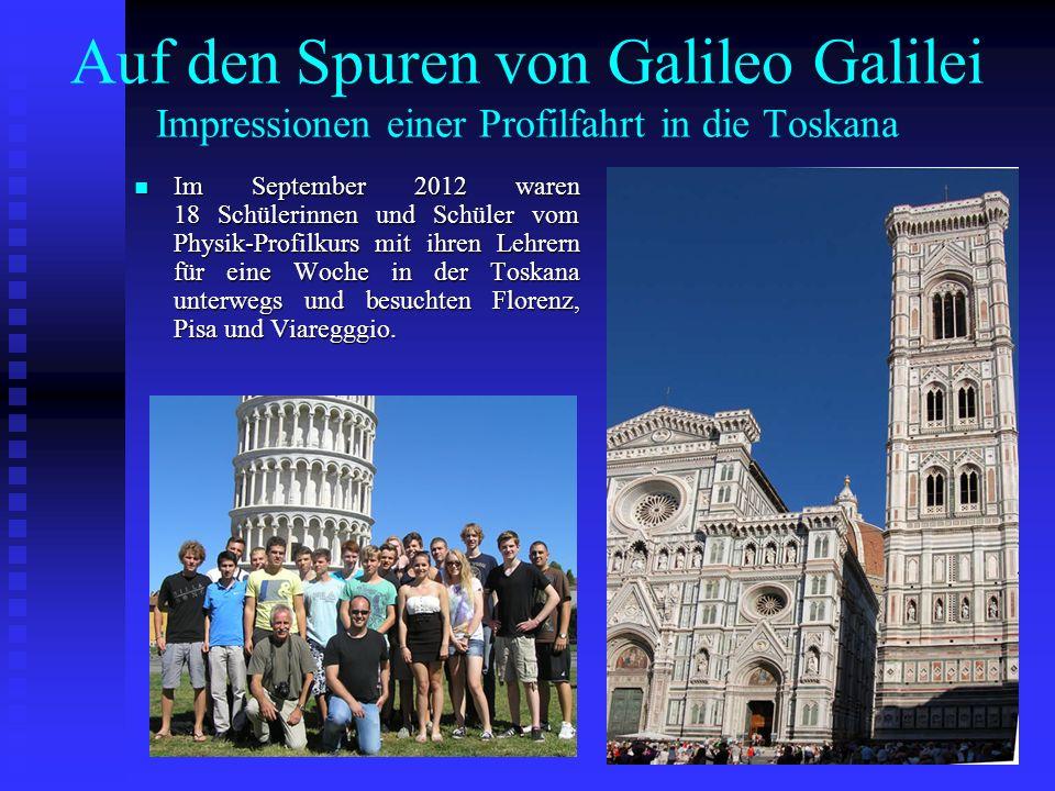 Auf den Spuren von Galileo Galilei Impressionen einer Profilfahrt in die Toskana Im September 2012 waren 18 Schülerinnen und Schüler vom Physik-Profil