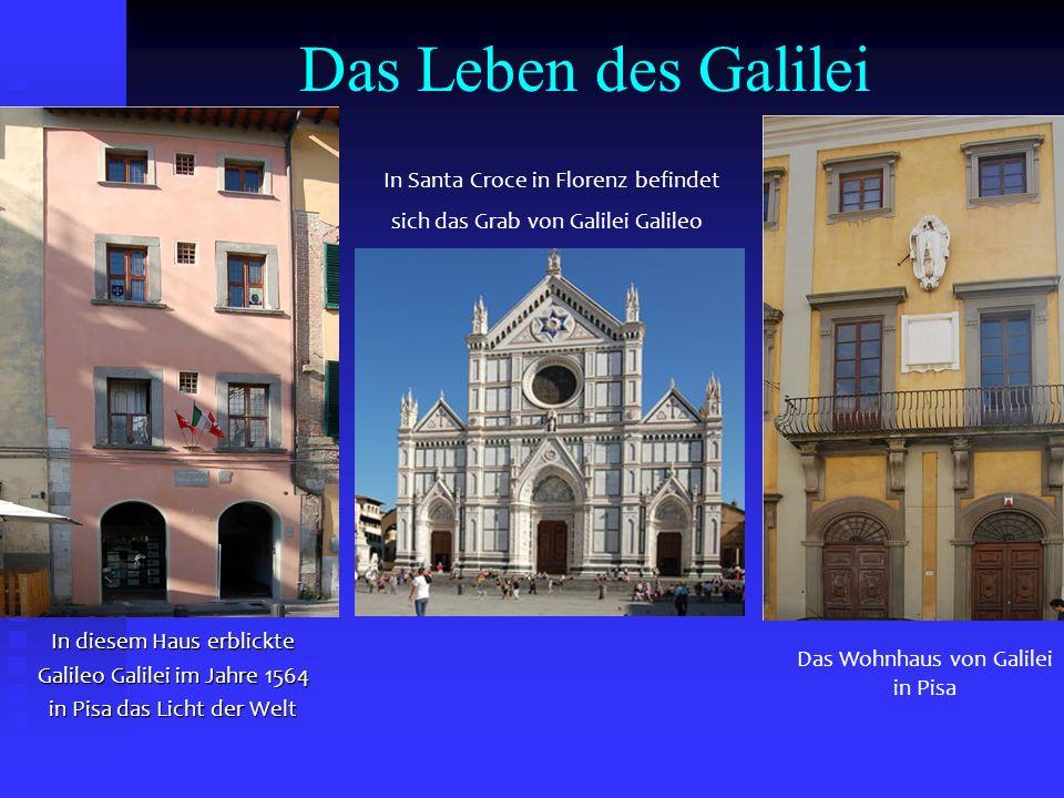 Das Leben des Galilei In diesem Haus erblickte Galileo Galilei im Jahre 1564 in Pisa das Licht der Welt Das Wohnhaus von Galilei in Pisa In Santa Croc