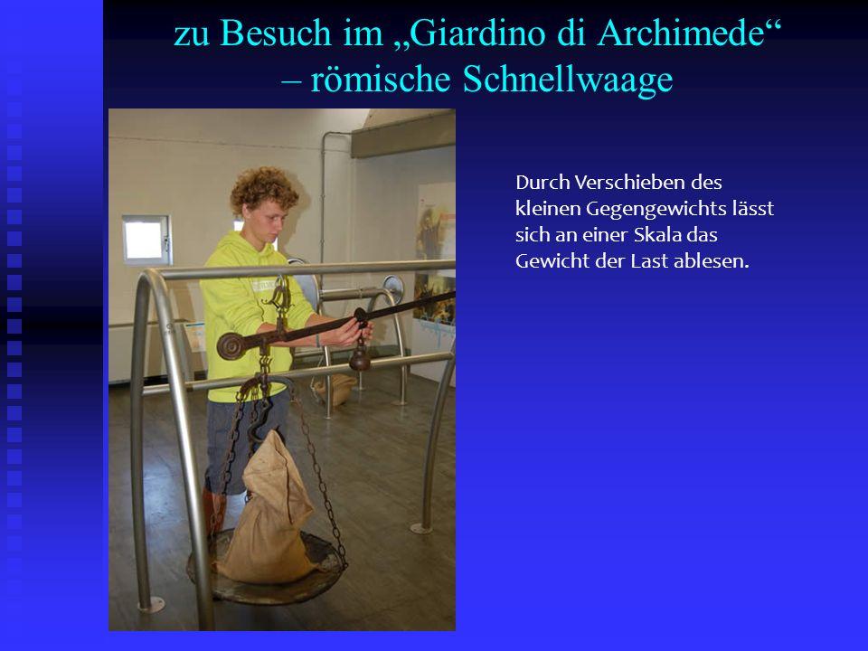 zu Besuch im Giardino di Archimede – römische Schnellwaage Durch Verschieben des kleinen Gegengewichts lässt sich an einer Skala das Gewicht der Last