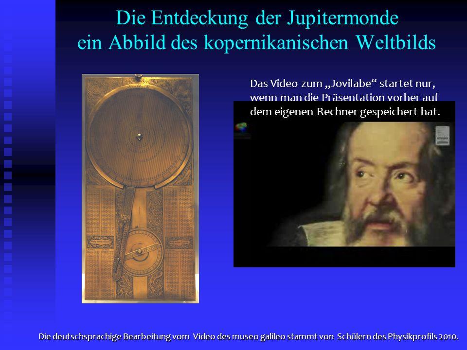 Die Entdeckung der Jupitermonde ein Abbild des kopernikanischen Weltbilds Die deutschsprachige Bearbeitung vom Video des museo galileo stammt von Schü
