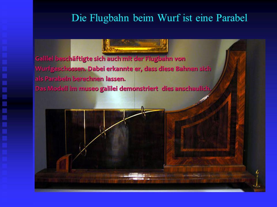 Die Flugbahn beim Wurf ist eine Parabel Galilei beschäftigte sich auch mit der Flugbahn von Wurfgeschossen. Dabei erkannte er, dass diese Bahnen sich