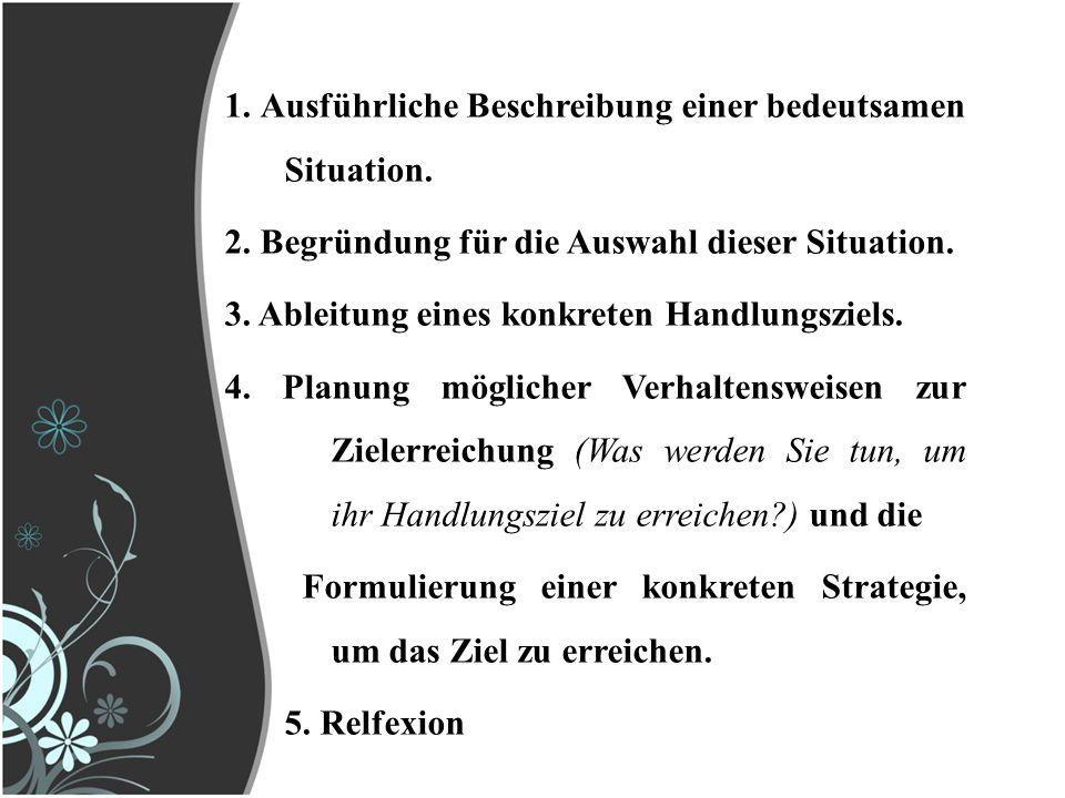1. Ausführliche Beschreibung einer bedeutsamen Situation. 2. Begründung für die Auswahl dieser Situation. 3. Ableitung eines konkreten Handlungsziels.