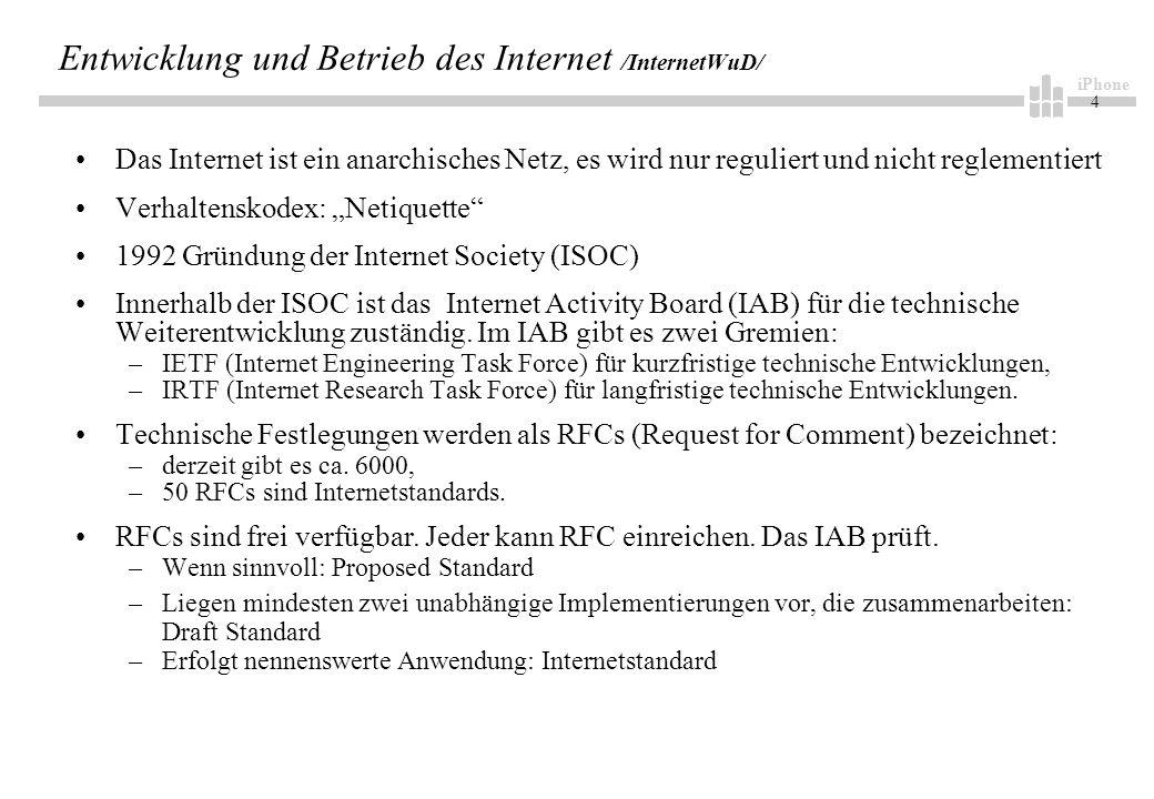 iPhone 4 Entwicklung und Betrieb des Internet /InternetWuD/ Das Internet ist ein anarchisches Netz, es wird nur reguliert und nicht reglementiert Verhaltenskodex: Netiquette 1992 Gründung der Internet Society (ISOC) Innerhalb der ISOC ist das Internet Activity Board (IAB) für die technische Weiterentwicklung zuständig.