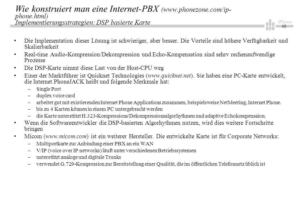 iPhone 40 Wie konstruiert man eine Internet-PBX (www.phonezone.com/ip- phone.html) Implementierungsstrategien: DSP basierte Karte Die Implementation dieser Lösung ist schwieriger, aber besser.