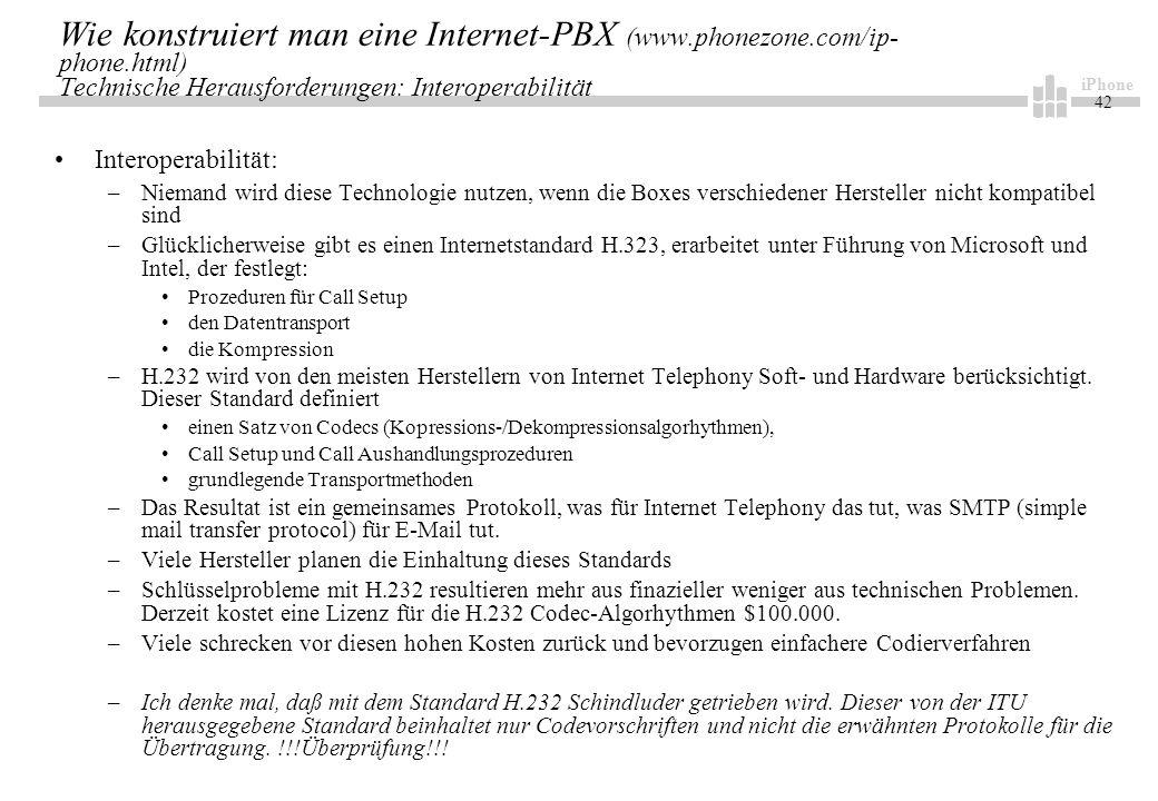 iPhone 42 Wie konstruiert man eine Internet-PBX (www.phonezone.com/ip- phone.html) Technische Herausforderungen: Interoperabilität Interoperabilität: –Niemand wird diese Technologie nutzen, wenn die Boxes verschiedener Hersteller nicht kompatibel sind –Glücklicherweise gibt es einen Internetstandard H.323, erarbeitet unter Führung von Microsoft und Intel, der festlegt: Prozeduren für Call Setup den Datentransport die Kompression –H.232 wird von den meisten Herstellern von Internet Telephony Soft- und Hardware berücksichtigt.