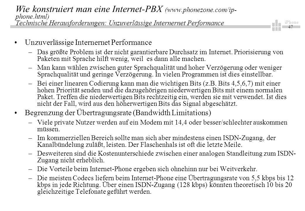 iPhone 47 Wie konstruiert man eine Internet-PBX (www.phonezone.com/ip- phone.html) Technische Herausforderungen: Unzuverlässige Internernet Performance Unzuverlässige Internernet Performance –Das größte Problem ist der nicht garantierbare Durchsatz im Internet.