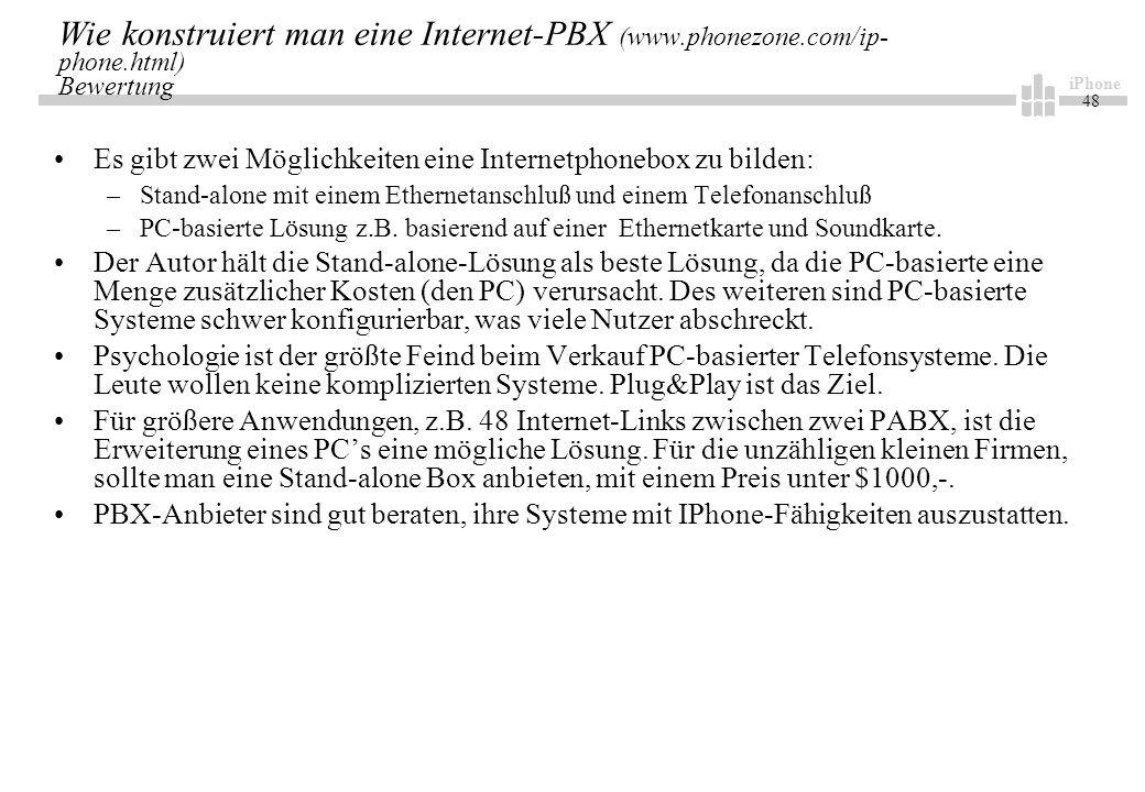 iPhone 48 Wie konstruiert man eine Internet-PBX (www.phonezone.com/ip- phone.html) Bewertung Es gibt zwei Möglichkeiten eine Internetphonebox zu bilden: –Stand-alone mit einem Ethernetanschluß und einem Telefonanschluß –PC-basierte Lösung z.B.