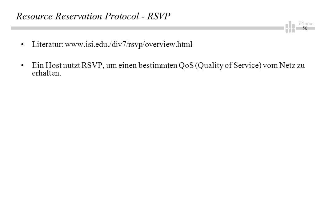 iPhone 50 Resource Reservation Protocol - RSVP Literatur: www.isi.edu./div7/rsvp/overview.html Ein Host nutzt RSVP, um einen bestimmten QoS (Quality of Service) vom Netz zu erhalten.