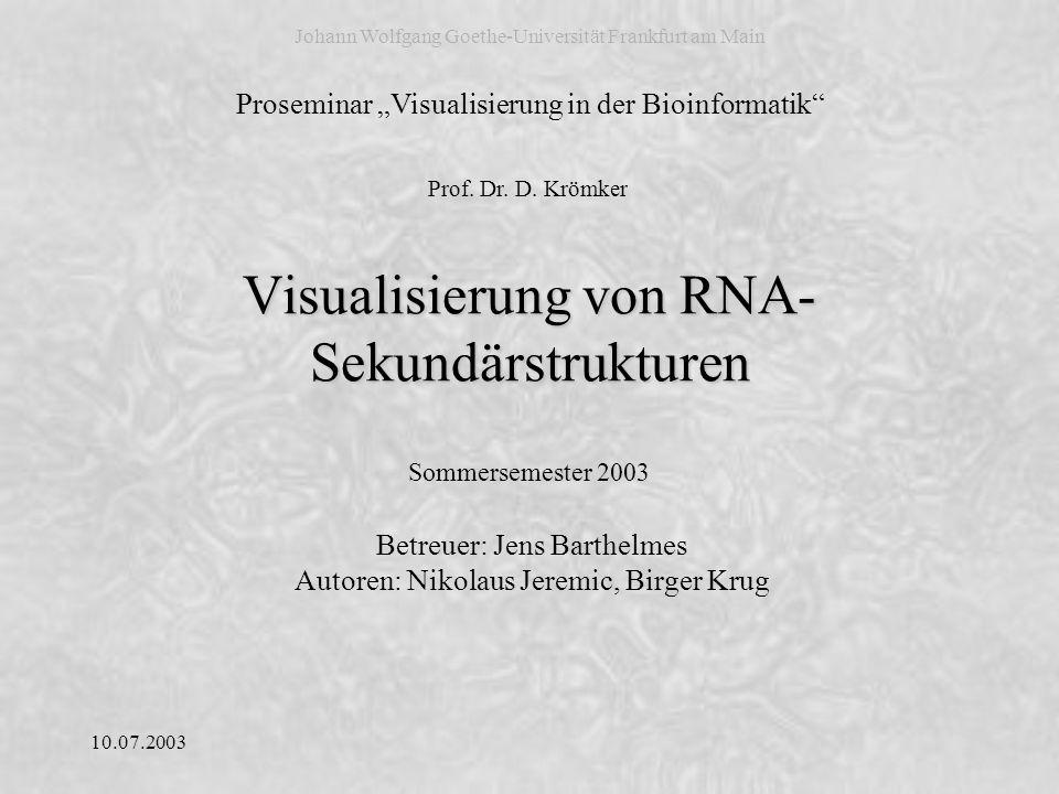 10.07.2003 02/49 Visualisierung der RNA-Sekundärstruktur Nikolaus Jeremic & Birger Krug Gliederung 1.Einleitung 1.1RNA und RNA-Sekundärstruktur 1.2Strukturelle Elemente und Pseudoknoten 1.3Biologische Bedeutung der RNA-Sekundärstruktur 2.Techniken zur Visualisierung der RNA-Sekundärstruktur 2.1Vorhersage der RNA-Sekundärstruktur 2.2Repräsentation der RNA-Sekundärstruktur 2.3Darstellung der H-Typ Pseudoknoten 3.Lösungen zur Visualisierung der RNA-Sekundärstruktur 3.1RnaViz2 3.2PseudoViewer 3.3Vergleich der beiden Programme 4.Zusammenfassung 5.Ausblick