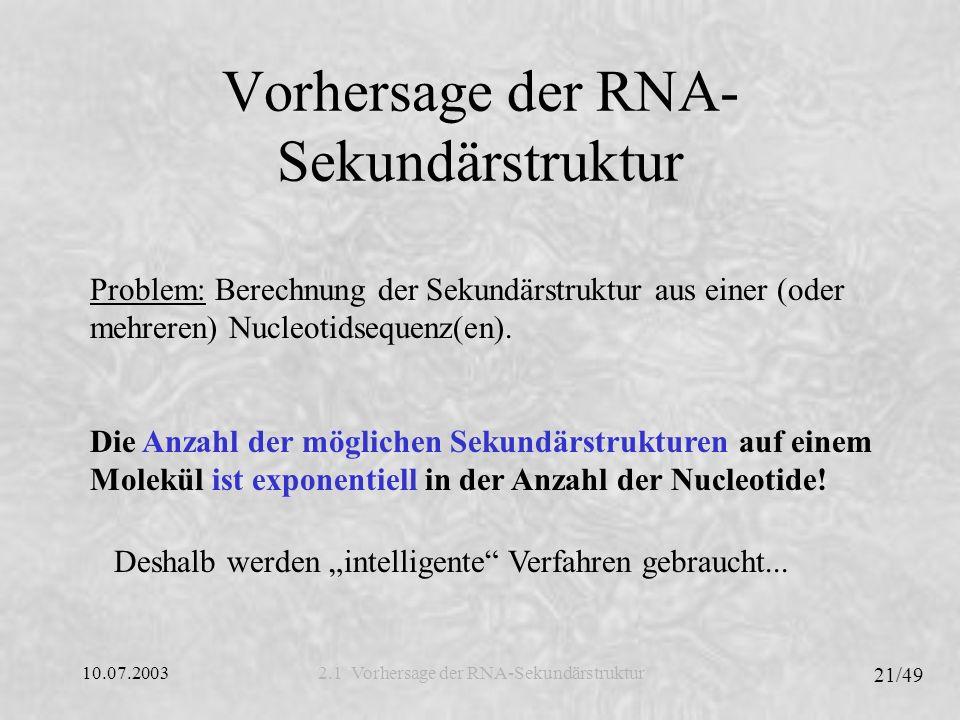 10.07.2003 21/49 Vorhersage der RNA- Sekundärstruktur 2.1 Vorhersage der RNA-Sekundärstruktur Problem: Berechnung der Sekundärstruktur aus einer (oder mehreren) Nucleotidsequenz(en).