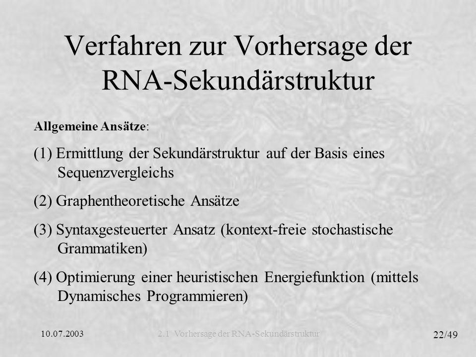10.07.2003 22/49 Verfahren zur Vorhersage der RNA-Sekundärstruktur 2.1 Vorhersage der RNA-Sekundärstruktur Allgemeine Ansätze: (1) Ermittlung der Sekundärstruktur auf der Basis eines Sequenzvergleichs (2) Graphentheoretische Ansätze (3) Syntaxgesteuerter Ansatz (kontext-freie stochastische Grammatiken) (4) Optimierung einer heuristischen Energiefunktion (mittels Dynamisches Programmieren)