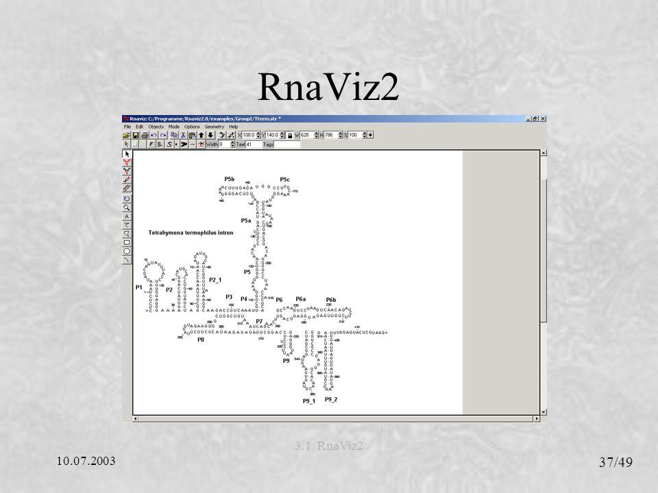 10.07.2003 38/49 3.1 RnaViz2 RnaViz2 - Eigenschaften Hybride Programmierung (C + Tcl/Tk) Unterstützte Eingabeformate CT, DCSE und RNAML Verwendet die Stem-loop Repräsentation Mehrere Strukturen auf einer Seite darstellbar Jede Struktur besteht aus einer Anzahl einzelner Objekte.