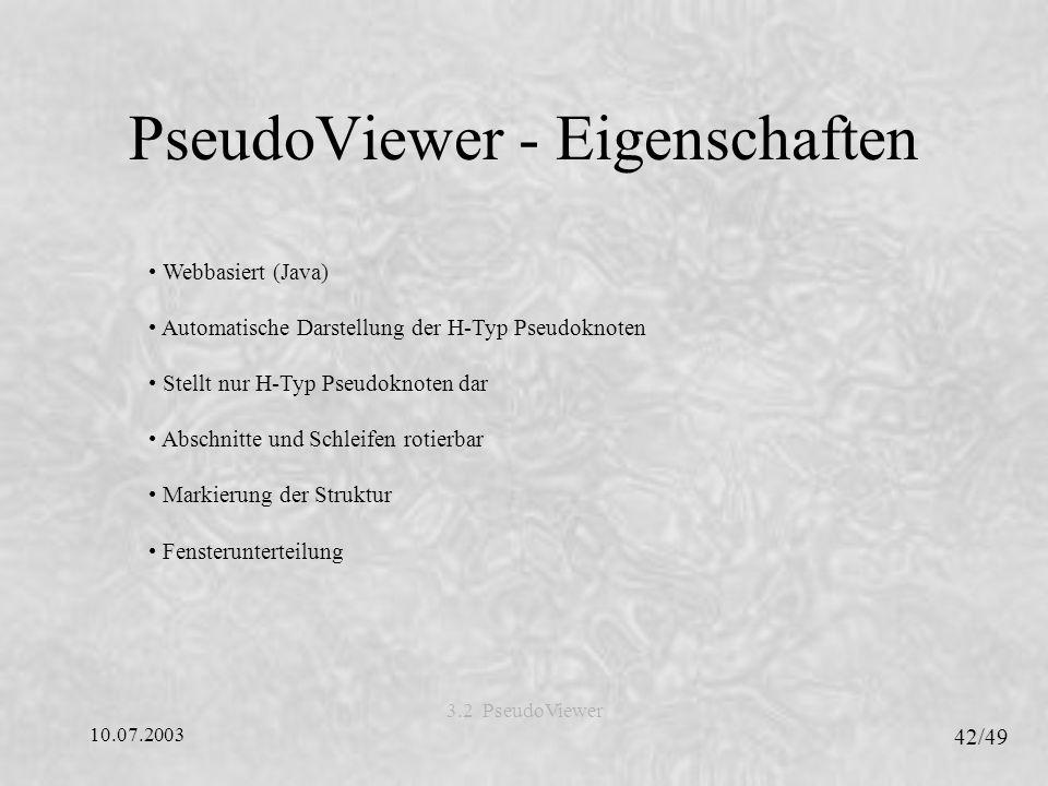 10.07.2003 42/49 3.2 PseudoViewer PseudoViewer - Eigenschaften Webbasiert (Java) Automatische Darstellung der H-Typ Pseudoknoten Stellt nur H-Typ Pseudoknoten dar Abschnitte und Schleifen rotierbar Markierung der Struktur Fensterunterteilung