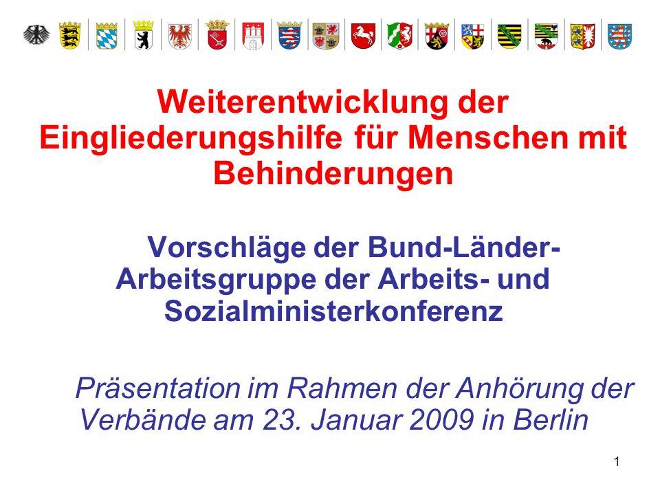 1 Weiterentwicklung der Eingliederungshilfe für Menschen mit Behinderungen Vorschläge der Bund-Länder- Arbeitsgruppe der Arbeits- und Sozialministerko