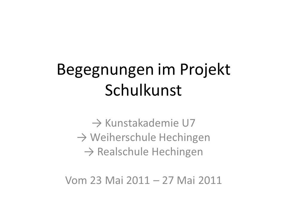 Begegnungen im Projekt Schulkunst Kunstakademie U7 Weiherschule Hechingen Realschule Hechingen Vom 23 Mai 2011 – 27 Mai 2011