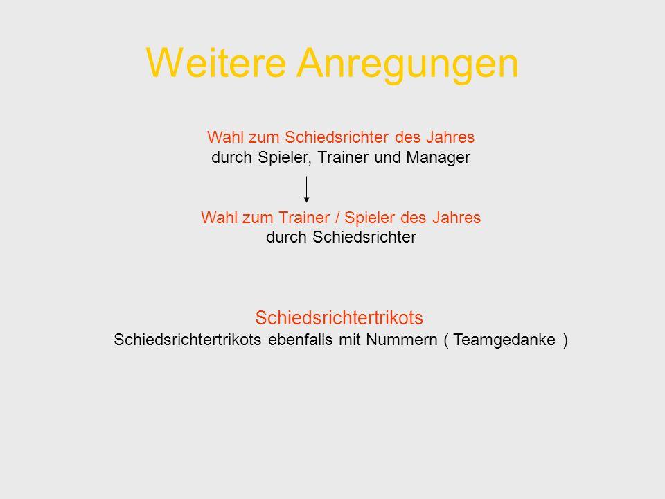 Weitere Anregungen Wahl zum Schiedsrichter des Jahres durch Spieler, Trainer und Manager Wahl zum Trainer / Spieler des Jahres durch Schiedsrichter Schiedsrichtertrikots Schiedsrichtertrikots ebenfalls mit Nummern ( Teamgedanke )