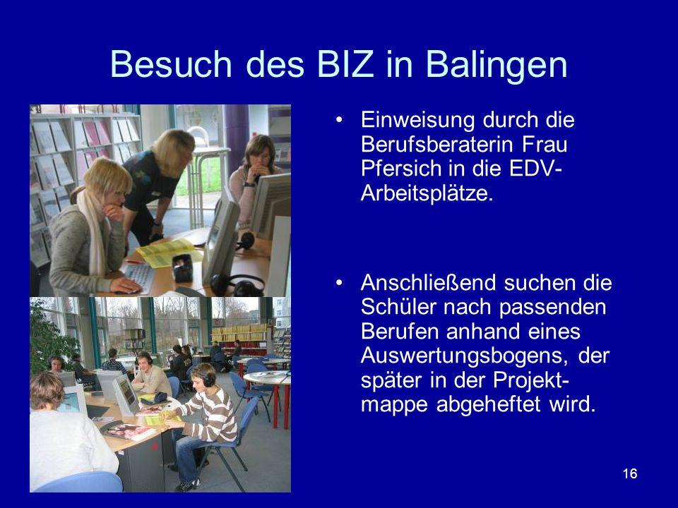 16 Besuch des BIZ in Balingen Einweisung durch die Berufsberaterin Frau Pfersich in die EDV- Arbeitsplätze. Anschließend suchen die Schüler nach passe