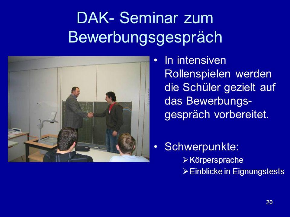 20 DAK- Seminar zum Bewerbungsgespräch In intensiven Rollenspielen werden die Schüler gezielt auf das Bewerbungs- gespräch vorbereitet. Schwerpunkte: