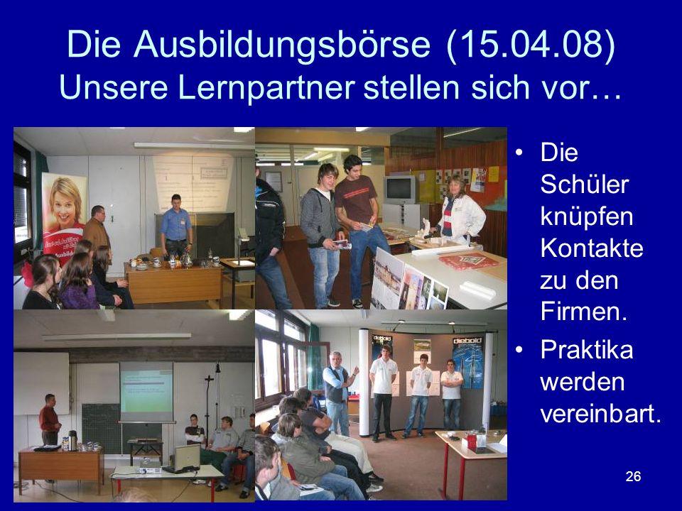 26 Die Ausbildungsbörse (15.04.08) Unsere Lernpartner stellen sich vor… Die Schüler knüpfen Kontakte zu den Firmen. Praktika werden vereinbart.
