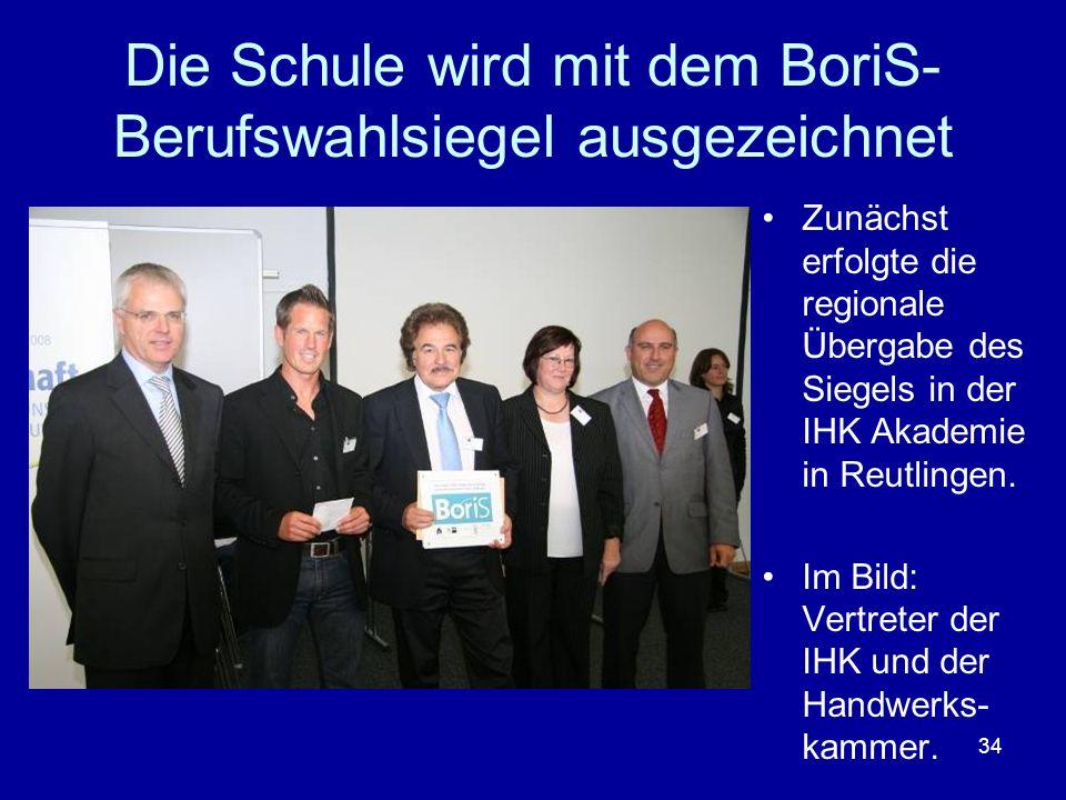 34 Die Schule wird mit dem BoriS- Berufswahlsiegel ausgezeichnet Zunächst erfolgte die regionale Übergabe des Siegels in der IHK Akademie in Reutlinge