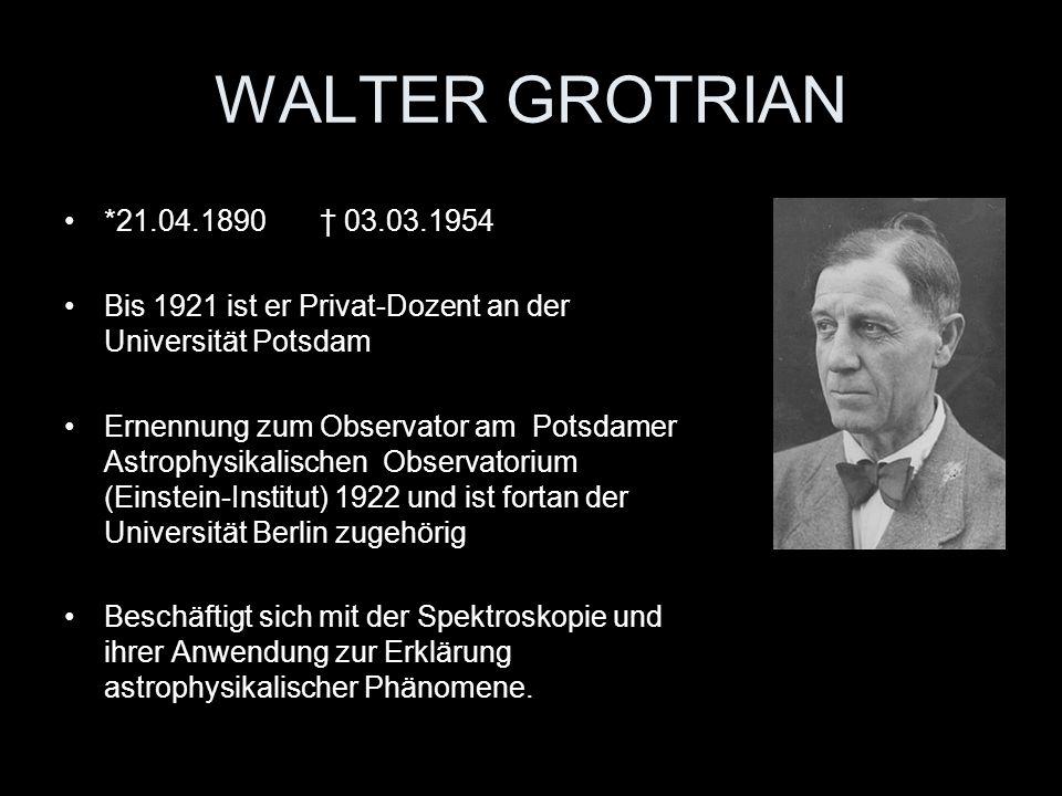 WALTER GROTRIAN *21.04.1890 03.03.1954 Bis 1921 ist er Privat-Dozent an der Universität Potsdam Ernennung zum Observator am Potsdamer Astrophysikalisc
