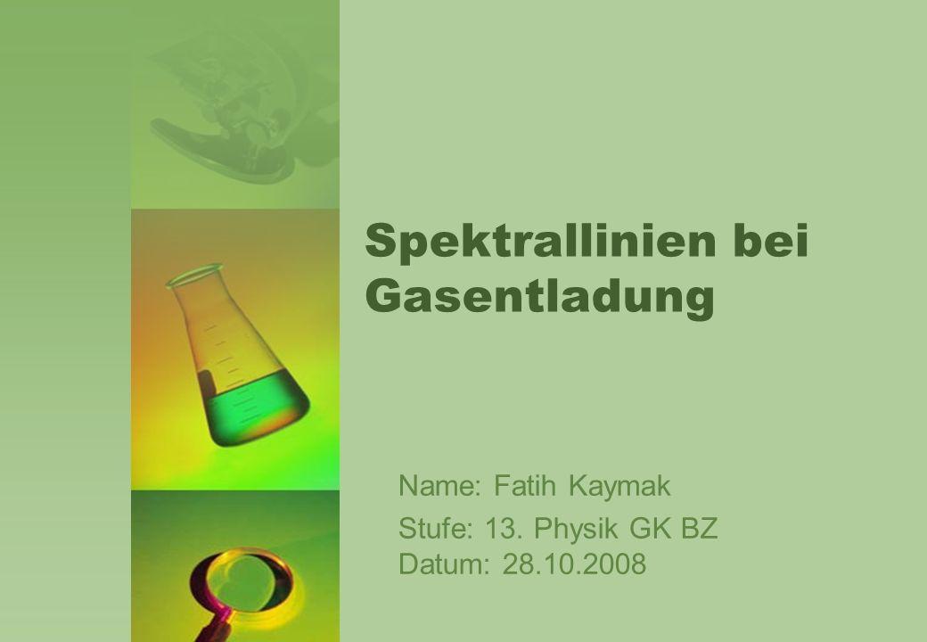 Spektrallinien bei Gasentladung Name: Fatih Kaymak Stufe: 13. Physik GK BZ Datum: 28.10.2008