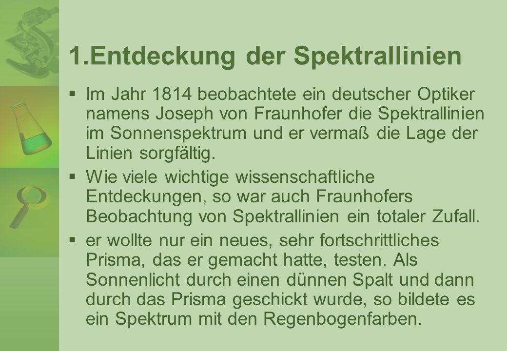 1.Entdeckung der Spektrallinien Im Jahr 1814 beobachtete ein deutscher Optiker namens Joseph von Fraunhofer die Spektrallinien im Sonnenspektrum und e