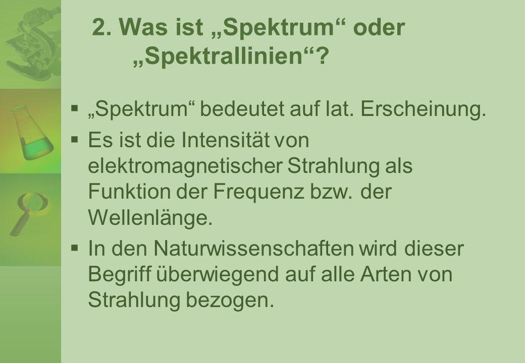 2. Was ist Spektrum oder Spektrallinien? Spektrum bedeutet auf lat. Erscheinung. Es ist die Intensität von elektromagnetischer Strahlung als Funktion