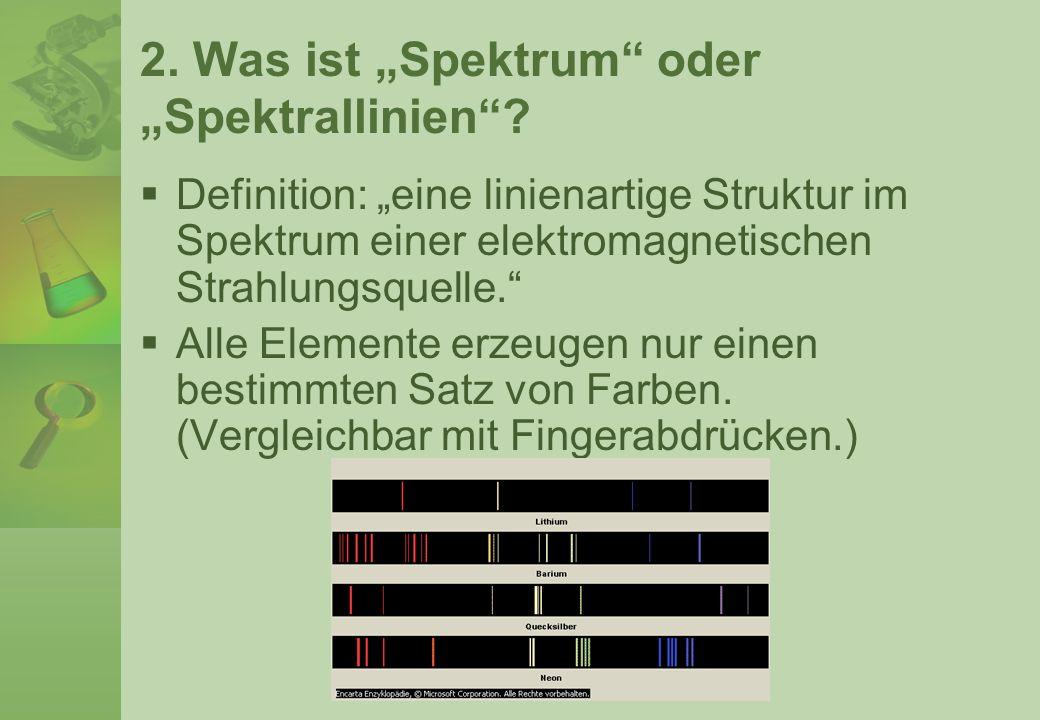 2. Was ist Spektrum oder Spektrallinien? Definition: eine linienartige Struktur im Spektrum einer elektromagnetischen Strahlungsquelle. Alle Elemente