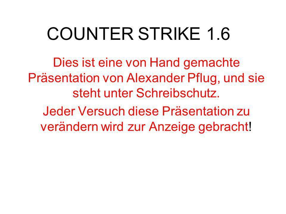 COUNTER STRIKE 1.6 Dies ist eine von Hand gemachte Präsentation von Alexander Pflug, und sie steht unter Schreibschutz. Jeder Versuch diese Präsentati