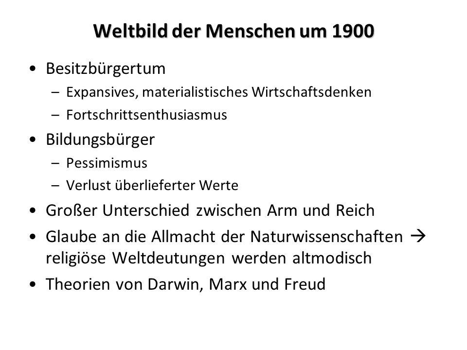 Weltbild der Menschen um 1900 Besitzbürgertum –Expansives, materialistisches Wirtschaftsdenken –Fortschrittsenthusiasmus Bildungsbürger –Pessimismus –