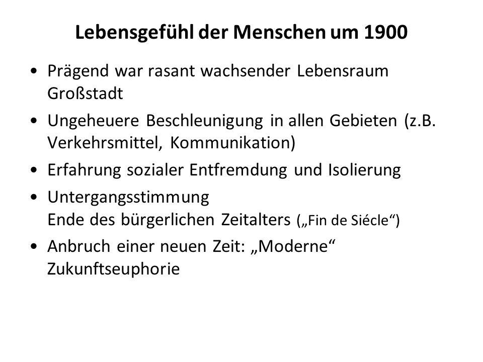 Lebensgefühl der Menschen um 1900 Prägend war rasant wachsender Lebensraum Großstadt Ungeheuere Beschleunigung in allen Gebieten (z.B. Verkehrsmittel,