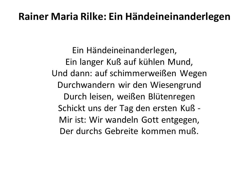 Rainer Maria Rilke: Ein Händeineinanderlegen Ein Händeineinanderlegen, Ein langer Kuß auf kühlen Mund, Und dann: auf schimmerweißen Wegen Durchwandern