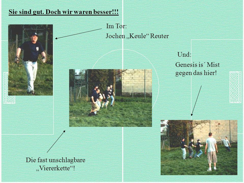 Sie sind gut. Doch wir waren besser!!! Im Tor: Jochen Keule Reuter Die fast unschlagbare Viererkette! Und: Genesis is´ Mist gegen das hier!