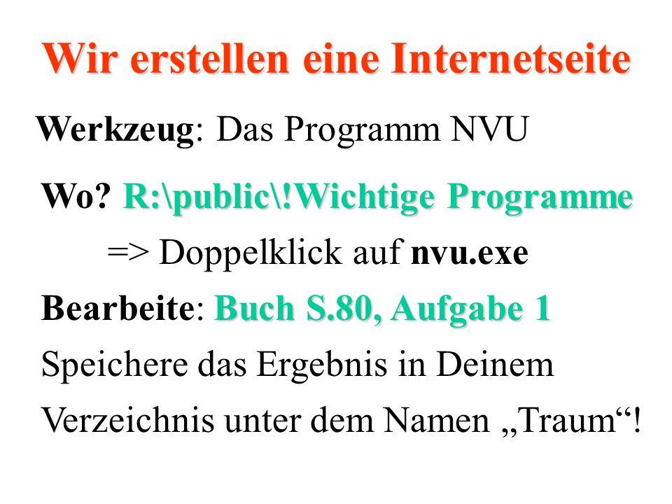 Wir erstellen eine Internetseite R:\public\!Wichtige Programme Buch S.80, Aufgabe 1 Wo? R:\public\!Wichtige Programme => Doppelklick auf nvu.exe Bearb