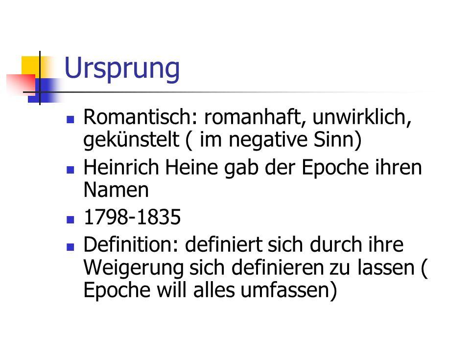 Ursprung Romantisch: romanhaft, unwirklich, gekünstelt ( im negative Sinn) Heinrich Heine gab der Epoche ihren Namen 1798-1835 Definition: definiert sich durch ihre Weigerung sich definieren zu lassen ( Epoche will alles umfassen)