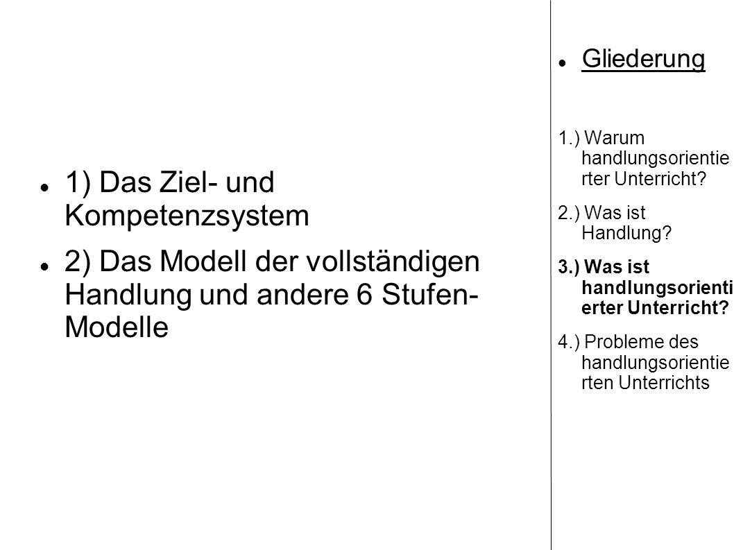1) Das Ziel- und Kompetenzsystem 2) Das Modell der vollständigen Handlung und andere 6 Stufen- Modelle Gliederung 1.) Warum handlungsorientie rter Unt