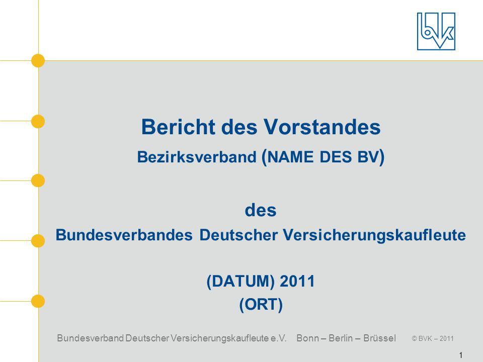 Bundesverband Deutscher Versicherungskaufleute e.V. Bonn – Berlin – Brüssel © BVK – 2011 1 Bericht des Vorstandes Bezirksverband ( NAME DES BV ) des B