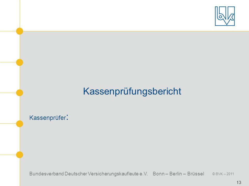 Bundesverband Deutscher Versicherungskaufleute e.V. Bonn – Berlin – Brüssel © BVK – 2011 13 Kassenprüfungsbericht Kassenprüfer :