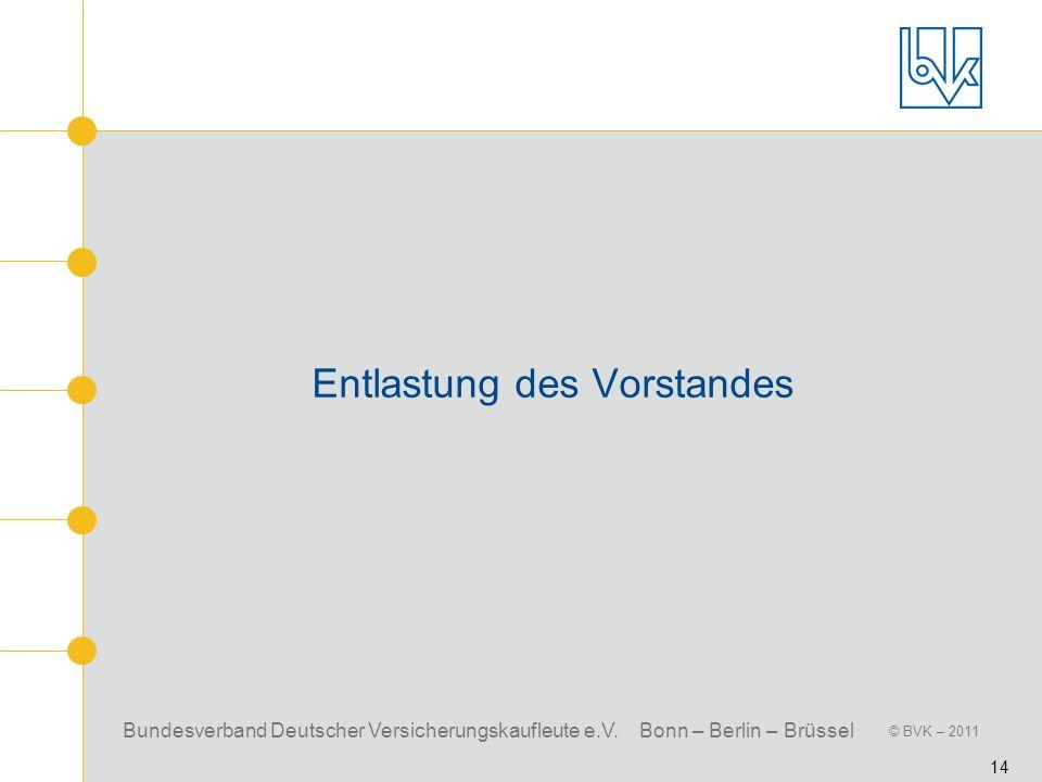 Bundesverband Deutscher Versicherungskaufleute e.V. Bonn – Berlin – Brüssel © BVK – 2011 14 Entlastung des Vorstandes