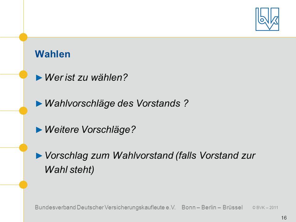 Bundesverband Deutscher Versicherungskaufleute e.V. Bonn – Berlin – Brüssel © BVK – 2011 16 Wahlen Wer ist zu wählen? Wahlvorschläge des Vorstands ? W