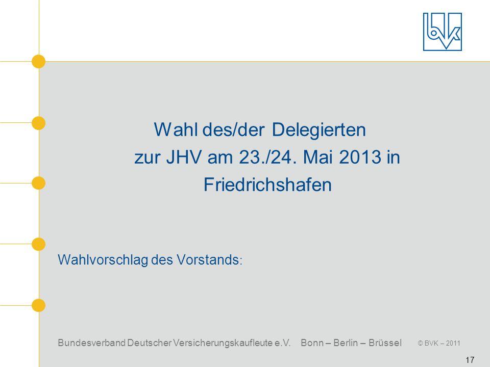 Bundesverband Deutscher Versicherungskaufleute e.V. Bonn – Berlin – Brüssel © BVK – 2011 17 Wahl des/der Delegierten zur JHV am 23./24. Mai 2013 in Fr