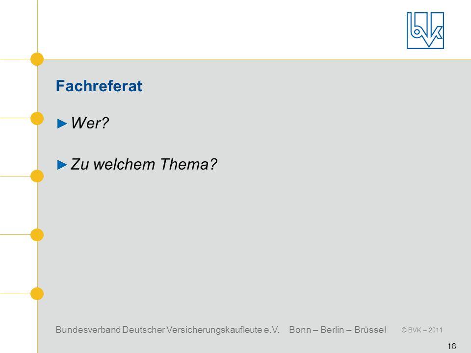 Bundesverband Deutscher Versicherungskaufleute e.V. Bonn – Berlin – Brüssel © BVK – 2011 18 Fachreferat Wer? Zu welchem Thema?