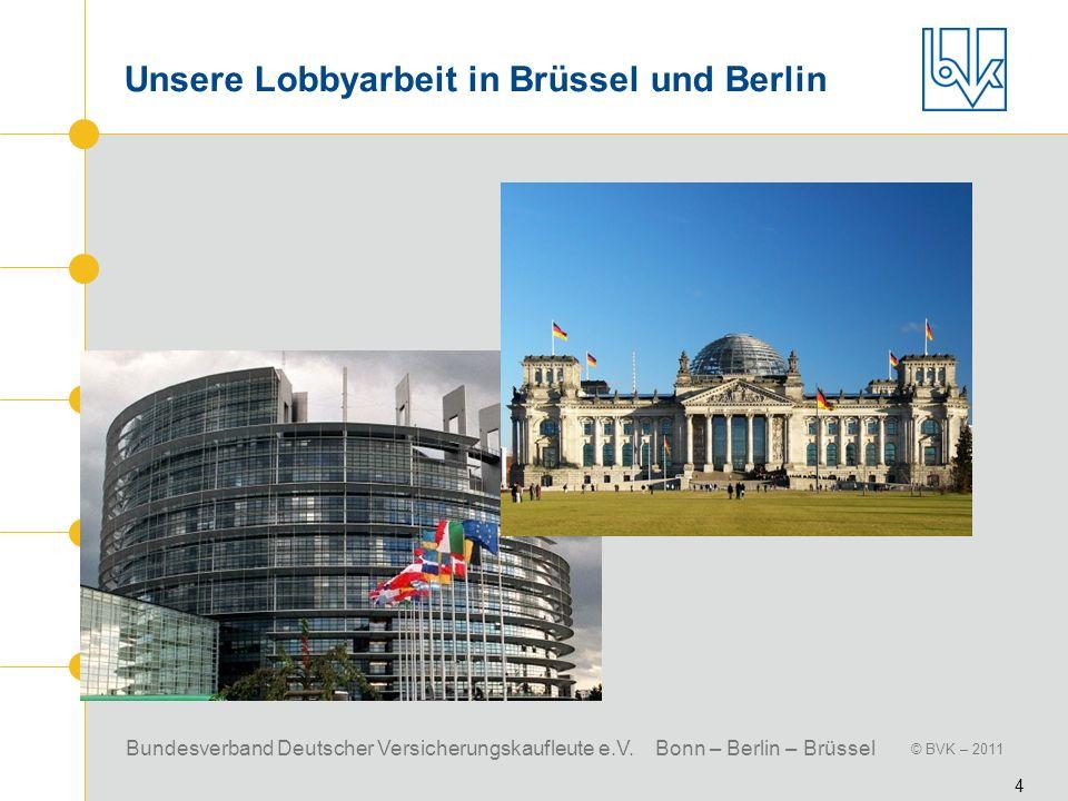Bundesverband Deutscher Versicherungskaufleute e.V. Bonn – Berlin – Brüssel © BVK – 2011 4 Unsere Lobbyarbeit in Brüssel und Berlin