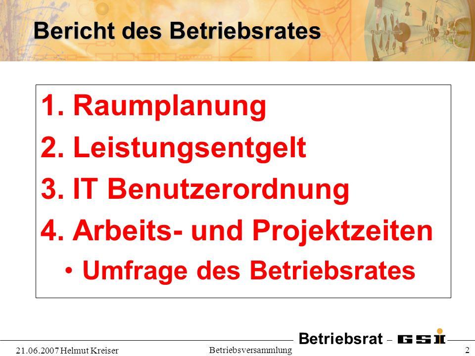 Betriebsrat 21.06.2007 Helmut Kreiser Betriebsversammlung 2 Bericht des Betriebsrates 1. Raumplanung 2. Leistungsentgelt 3. IT Benutzerordnung 4. Arbe