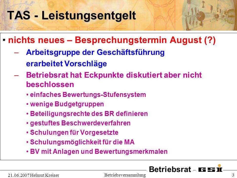 Betriebsrat 21.06.2007 Helmut Kreiser Betriebsversammlung 3 TAS - Leistungsentgelt nichts neues – Besprechungstermin August (?) – Arbeitsgruppe der Ge
