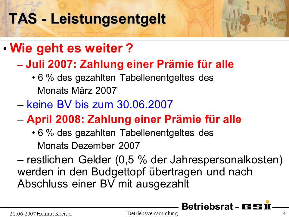 Betriebsrat 21.06.2007 Helmut Kreiser Betriebsversammlung 4 TAS - Leistungsentgelt Wie geht es weiter ? – Juli 2007: Zahlung einer Prämie für alle 6 %