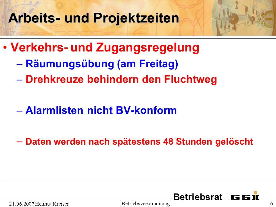 Betriebsrat 21.06.2007 Helmut Kreiser Betriebsversammlung 6 Arbeits- und Projektzeiten Verkehrs- und Zugangsregelung – Räumungsübung (am Freitag) – Dr
