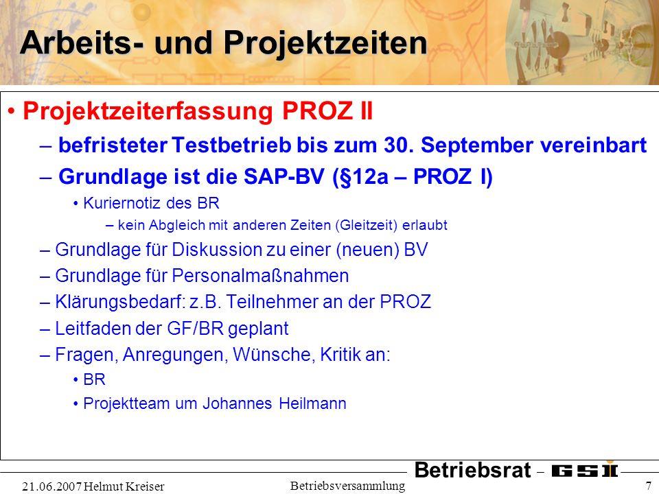 Betriebsrat 21.06.2007 Helmut Kreiser Betriebsversammlung 7 Arbeits- und Projektzeiten Projektzeiterfassung PROZ II – befristeter Testbetrieb bis zum